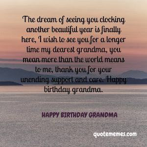 The dream of seeing you clocking another year is here, happy birthday grandma.