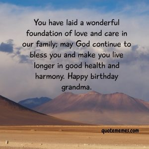 You have laid  beautiful foundation of love and care in our family, happy birthday grandma.