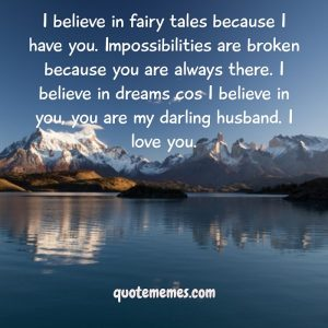 I believe in fairy tales because I have you. Impossibilities are broken because you are always there.