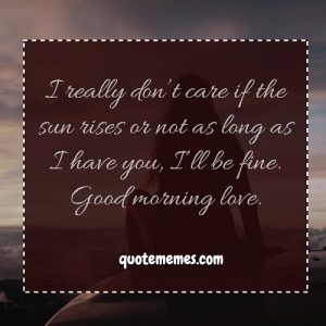 I really don't care if the sun rises or not as long as I have you, I'll be fine