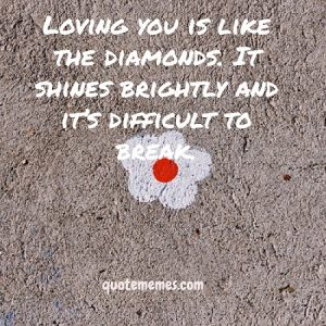 Loving you is like the diamonds. It shines brightly and it's difficult to break.