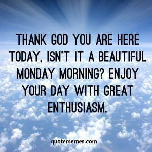 Enjoy your day with great enthusiasm.